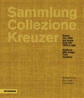 Sammlung/Collezione Kreuzer. Kunst von 1900 bis heute- Arte dal 1900 a oggi: Südtirol/Alto Adige. Tirol. Trentino. Ediz. a colori - Festi Roberto, Gratl Roberto, Kraus Carl