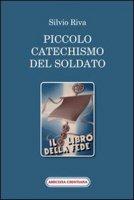 Piccolo catechismo del soldato. Il libro della fede - Riva Silvio