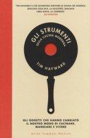 Gli strumenti della cucina moderna. Gli oggetti che hanno cambiato il nostro modo di cucinare, mangiare e vivere - Hayward Tim