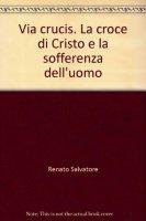 Via Crucis. La croce di Cristo e la sofferenza dell'uomo - Renato Salvatore