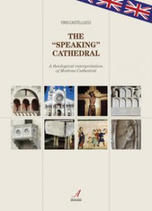 Copertina di 'The «speaking» cathedral. A theological interpretation of Modena Cathedral'