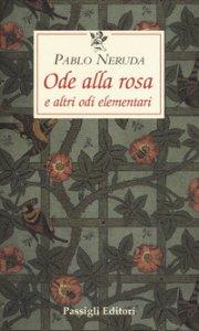 Copertina di 'Ode alla rosa e altre odi elementari. Testo spagnolo a fronte'
