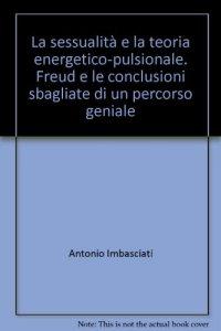 Copertina di 'La sessualità e la teoria energetico-pulsionale. Freud e le conclusioni sbagliate di un percorso geniale'