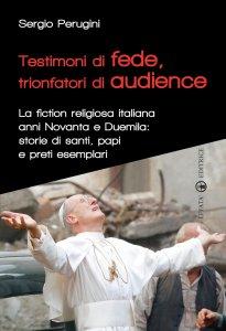 Copertina di 'Testimoni di fede, trionfatori di audience. La fiction religiosa italiana anni Novanta e Duemila: storie di santi, papi e preti esemplari.'
