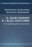Il narcisismo e i suoi disturbi. La terapia metacognitiva interpersonale - Carcione Antonino, Semerari Antonio