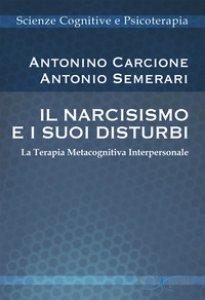Copertina di 'Il narcisismo e i suoi disturbi. La terapia metacognitiva interpersonale'
