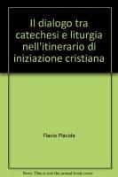Il dialogo tra catechesi e liturgia nell'itinerario di iniziazione cristiana - Placida Flavio