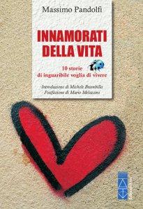 Copertina di 'Innamorati della vita. 10 storie di inguaribile voglia di vivere.'