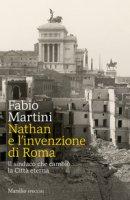 Nathan e invenzione di Roma. Il sindaco che cambiò la Città eterna - Martini Fabio