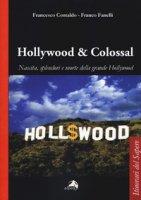 Hollywood & colossal. Nascita, splendori e morte della grande Hollywood - Contaldo Francesco, Fanelli Franco