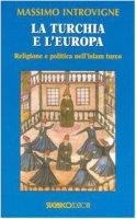 La Turchia e l'Europa. Religione e politica nell'Islam turco - Introvigne Massimo