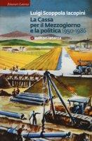 La Cassa per il Mezzogiorno e la politica. 1950-1986 - Scoppola Iacopini Luigi