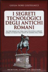 Copertina di 'I segreti tecnologici degli antichi romani. Dal Foro romano alle terme, dallo star system al mercato globale: un viaggio nella società più moderna della storia'