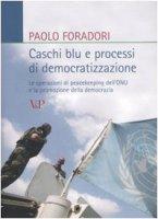 Caschi blu e processi di democratizzazione. Le operazioni di peacekeeping dell'ONU e la promozione della democrazia - Paolo Foradori