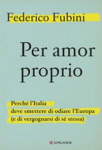 Copertina di 'Per amor proprio. Perché l'Italia deve smettere di odiare l'Europa (e di vergognarsi di sé stessa)'