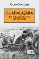 Guadalajara. La prima sconfitta del fascismo - Conforti Olao