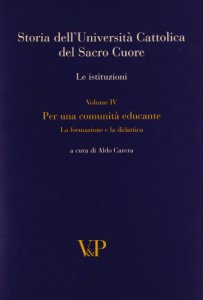Copertina di 'Storia dell'Università Cattolica del Sacro Cuore. Le istituzioni. Vol. IV: Per una comunità educante. Formazione e didattica'