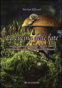 Copertina di 'La cucina delle fate. Ricette vegetariane gustose, facili e veloci dalmondo magico degli spiriti della natura'