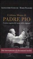 L'ultima messa di Padre Pio - Gnocchi Alessandro, Palmaro Mario