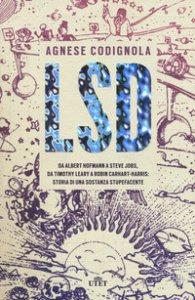 Copertina di 'LSD. Da Albert Hofmann a Steve Jobs, da Timothy Leary a Robin Carhart-Harris: storia di una sostanza stupefacente. Con ebook'