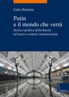 Putin e il mondo che verrà. Storia e politica della Russia nel nuovo contesto internazionale - Bettanin Fabio