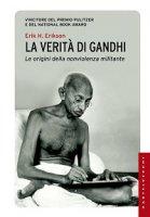 Verità di Gandhi. Le origini della nonviolenza militante (La) - Erik H. Erikson