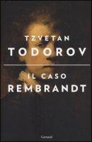 Il caso Rembrandt seguito da «Arte e morale» - Todorov Tzvetan