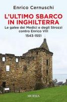 L' ultimo sbarco in Inghilterra. Le galee dei Medici e degli Strozzi contro Enrico VIII 1543-1551 - Cernuschi Enrico