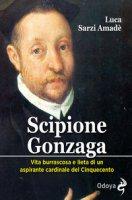 Scipione Gonzaga. Vita burrascosa e lieta di un aspirante cardinale del Cinquecento. Ediz. illustrata - Sarzi Amadè Luca
