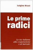Prime radici. La via italiana alla cooperazione e al mercato (Le) - Luigino Bruni
