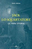 Jack lo Squartatore. La vera storia - Begg Paul