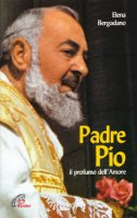Padre Pio. Il profumo dell'amore - Bergadano Elena