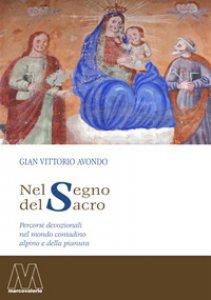 Copertina di 'Nel segno del sacro. Percorsi devozionali nel mondo contadino alpino e della pianura'