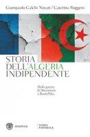 Storia dell'Algeria indipendente. Dalla guerra di liberazione a Bouteflika - Calchi Novati Giampaolo, Roggero Caterina