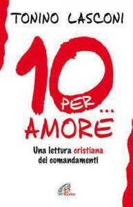 Copertina di 'Dieci... per amore. Una lettura cristiana dei comandamenti'