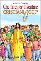 Che fare per diventare cristiani oggi?. Nessuno è cristiano per nascita, ma per libera scelta - Fontana Andrea, Zonta Luigi
