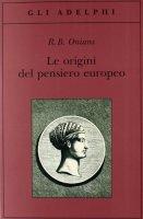 Le origini del pensiero europeo. Intorno al corpo, la mente, l'anima, il mondo, il tempo e il destino - Onians Richard Broxton