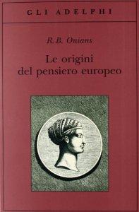 Copertina di 'Le origini del pensiero europeo. Intorno al corpo, la mente, l'anima, il mondo, il tempo e il destino'