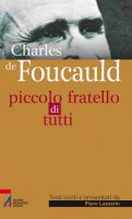 Charles de Foucauld - Piccolo fratello di tutti - Lazzarin Piero
