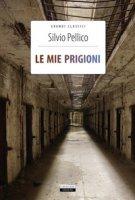 Le mie prigioni. Ediz. integrale. Con Segnalibro - Pellico Silvio