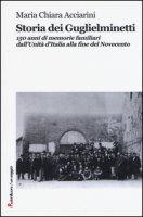 Storia dei Guglielminetti. 150 anni di memorie familiari dall'Unità d'Italia alla fine del Novecento - Acciarini M. Chiara