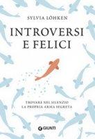 Introversi e felici. Trovare nel silenzio la propria arma segreta - Löhken Sylvia