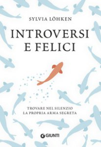 Copertina di 'Introversi e felici. Trovare nel silenzio la propria arma segreta'