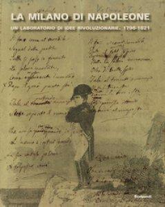 Copertina di 'La Milano di Napoleone. Un laboratorio di idee rivoluzionarie 1796-1821. Ediz. illustrata'