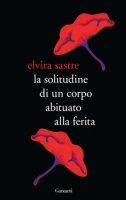 La solitudine di un corpo abituato alla ferita - Sastre Elvira