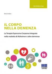 Copertina di 'Il corpo nella demenza. La terapia espressiva corporea integrata nella malattia di Alzheimer e altre demenze'