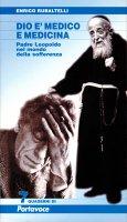 Dio è medico e medicina. Padre Leopoldo nel mondo della sofferenza (nuova edizione) - Enrico Rubaltelli