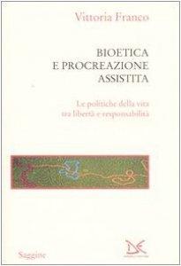 Copertina di 'Bioetica e procreazione assistita. Le politiche della vita tra libertà e responsabilità'