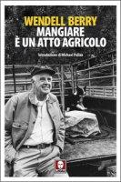 Mangiare è un atto agricolo - Wendell Berry
