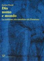 Dio, uomo e mondo. La tradizione etico metafisica del Platonismo - Peroli Enrico